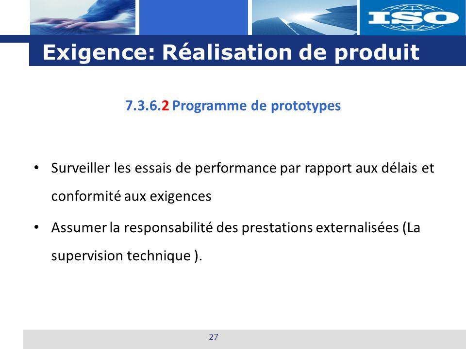 L o g o Exigence: Réalisation de produit 27 7.3.6.2 Programme de prototypes Surveiller les essais de performance par rapport aux délais et conformité aux exigences Assumer la responsabilité des prestations externalisées (La supervision technique ).