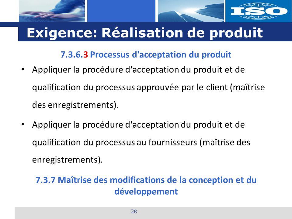 L o g o Exigence: Réalisation de produit 28 7.3.6.3 Processus d acceptation du produit Appliquer la procédure d acceptation du produit et de qualification du processus approuvée par le client (maîtrise des enregistrements).