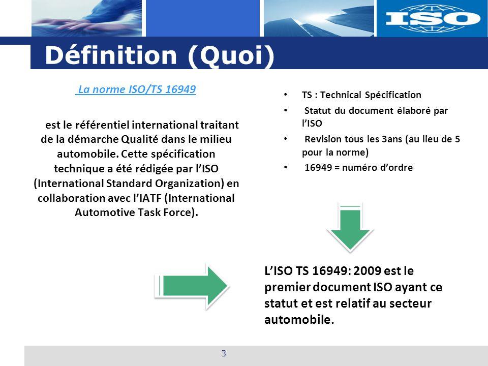 L o g o Définition (Quoi) 3 La norme ISO/TS 16949 est le référentiel international traitant de la démarche Qualité dans le milieu automobile. Cette sp