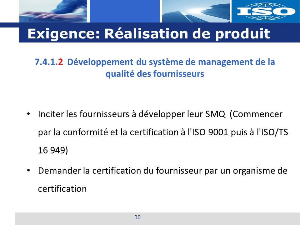 L o g o Exigence: Réalisation de produit 30 7.4.1.2 Développement du système de management de la qualité des fournisseurs Inciter les fournisseurs à développer leur SMQ (Commencer par la conformité et la certification à l ISO 9001 puis à l ISO/TS 16 949) Demander la certification du fournisseur par un organisme de certification
