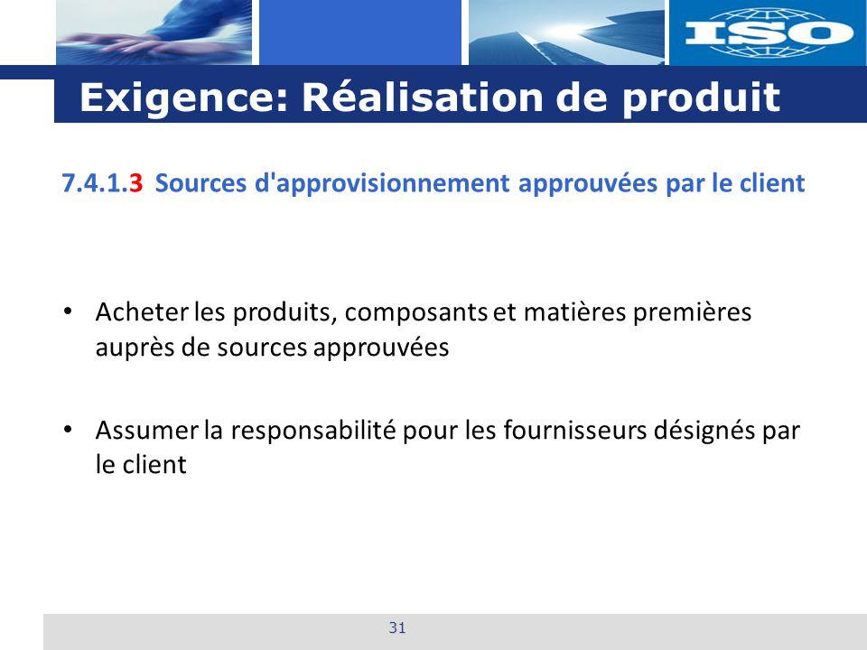 L o g o Exigence: Réalisation de produit 31 7.4.1.3 Sources d approvisionnement approuvées par le client Acheter les produits, composants et matières premières auprès de sources approuvées Assumer la responsabilité pour les fournisseurs désignés par le client