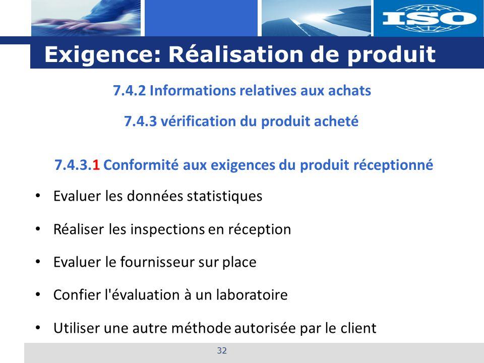 L o g o Exigence: Réalisation de produit 32 7.4.3.1 Conformité aux exigences du produit réceptionné Evaluer les données statistiques Réaliser les inspections en réception Evaluer le fournisseur sur place Confier l évaluation à un laboratoire Utiliser une autre méthode autorisée par le client 7.4.2 Informations relatives aux achats 7.4.3 vérification du produit acheté