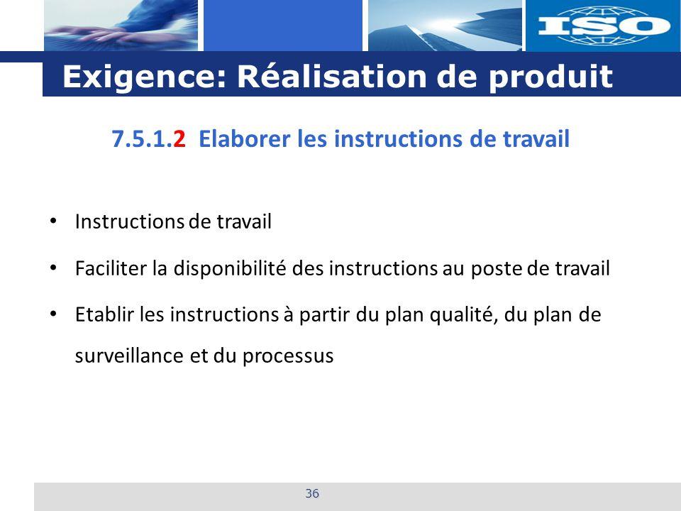 L o g o Exigence: Réalisation de produit 36 7.5.1.2 Elaborer les instructions de travail Instructions de travail Faciliter la disponibilité des instru