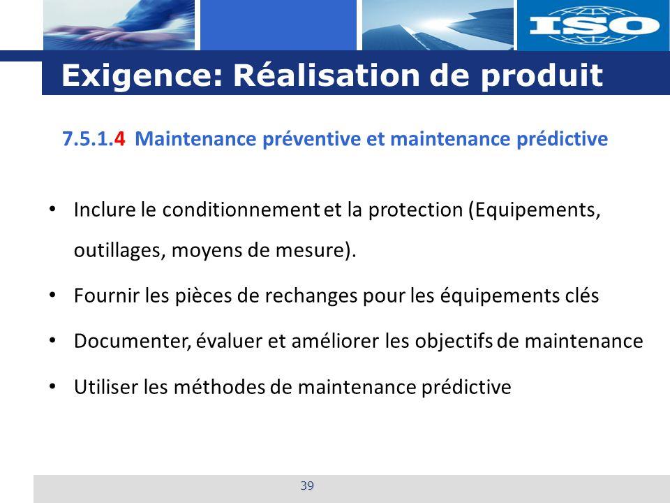 L o g o Exigence: Réalisation de produit 39 7.5.1.4 Maintenance préventive et maintenance prédictive Inclure le conditionnement et la protection (Equi