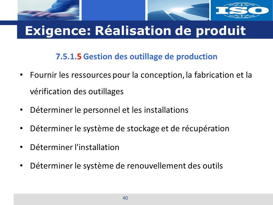 L o g o Exigence: Réalisation de produit 40 7.5.1.5 Gestion des outillage de production Fournir les ressources pour la conception, la fabrication et l