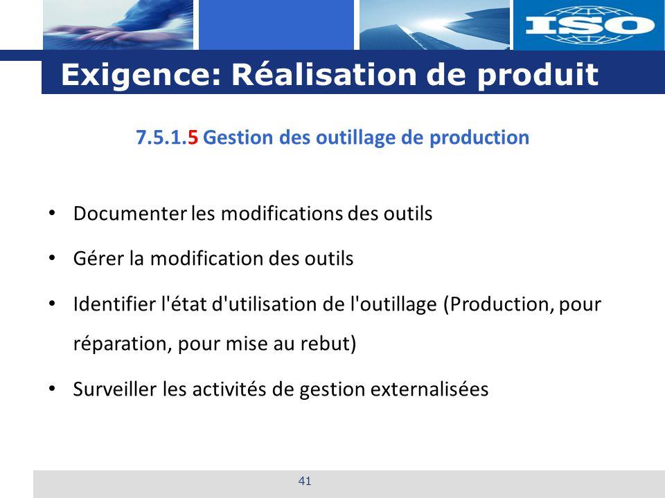 L o g o Exigence: Réalisation de produit 41 7.5.1.5 Gestion des outillage de production Documenter les modifications des outils Gérer la modification
