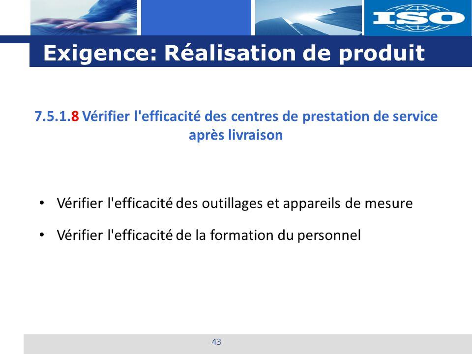 L o g o Exigence: Réalisation de produit 43 7.5.1.8 Vérifier l efficacité des centres de prestation de service après livraison Vérifier l efficacité des outillages et appareils de mesure Vérifier l efficacité de la formation du personnel