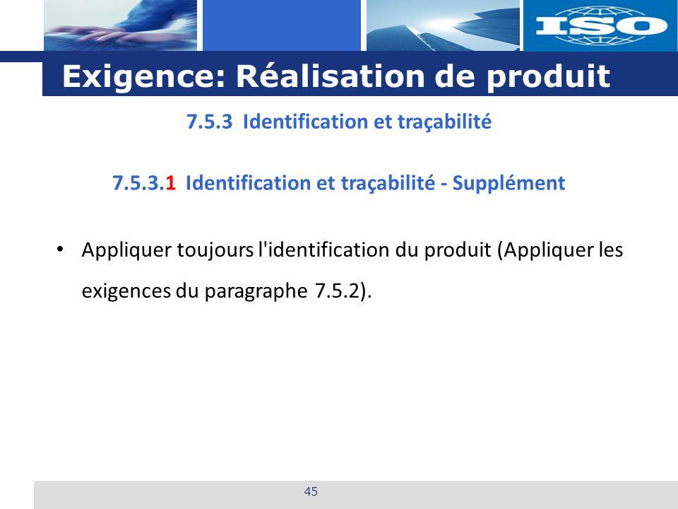 L o g o Exigence: Réalisation de produit 45 7.5.3 Identification et traçabilité 7.5.3.1 Identification et traçabilité - Supplément Appliquer toujours l identification du produit (Appliquer les exigences du paragraphe 7.5.2).
