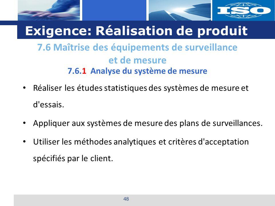 L o g o Exigence: Réalisation de produit 48 7.6.1 Analyse du système de mesure Réaliser les études statistiques des systèmes de mesure et d essais.