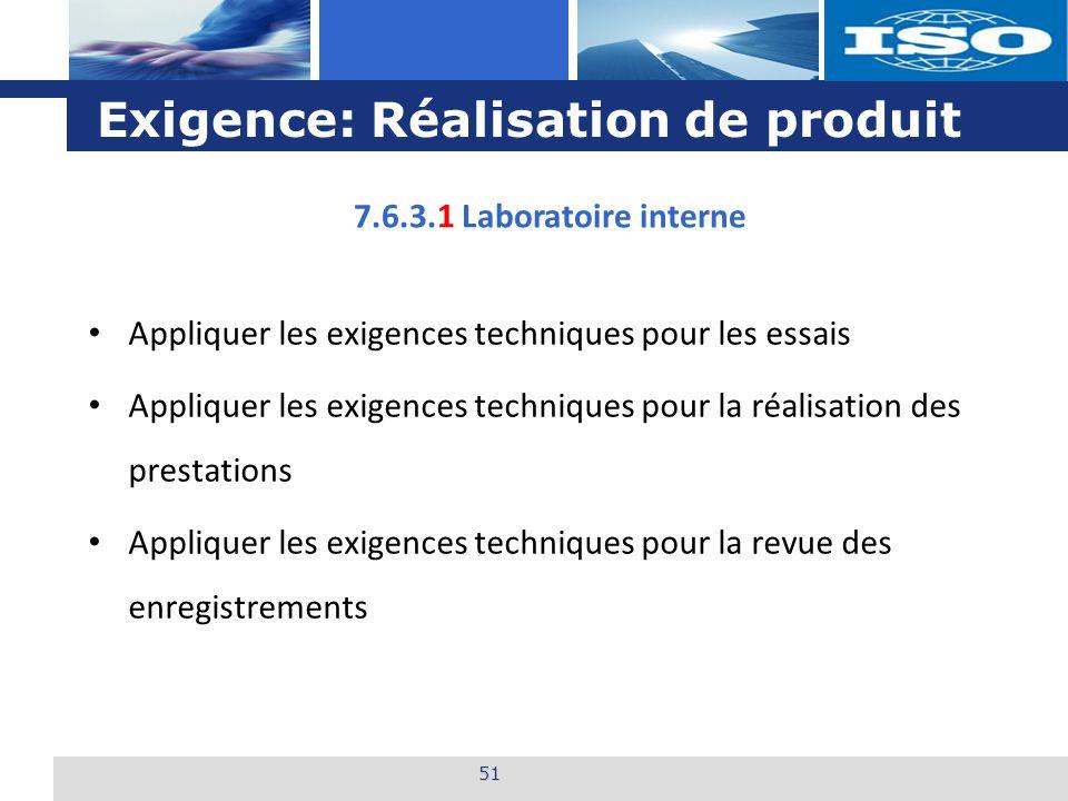 L o g o Exigence: Réalisation de produit 51 Appliquer les exigences techniques pour les essais Appliquer les exigences techniques pour la réalisation des prestations Appliquer les exigences techniques pour la revue des enregistrements 7.6.3.1 Laboratoire interne
