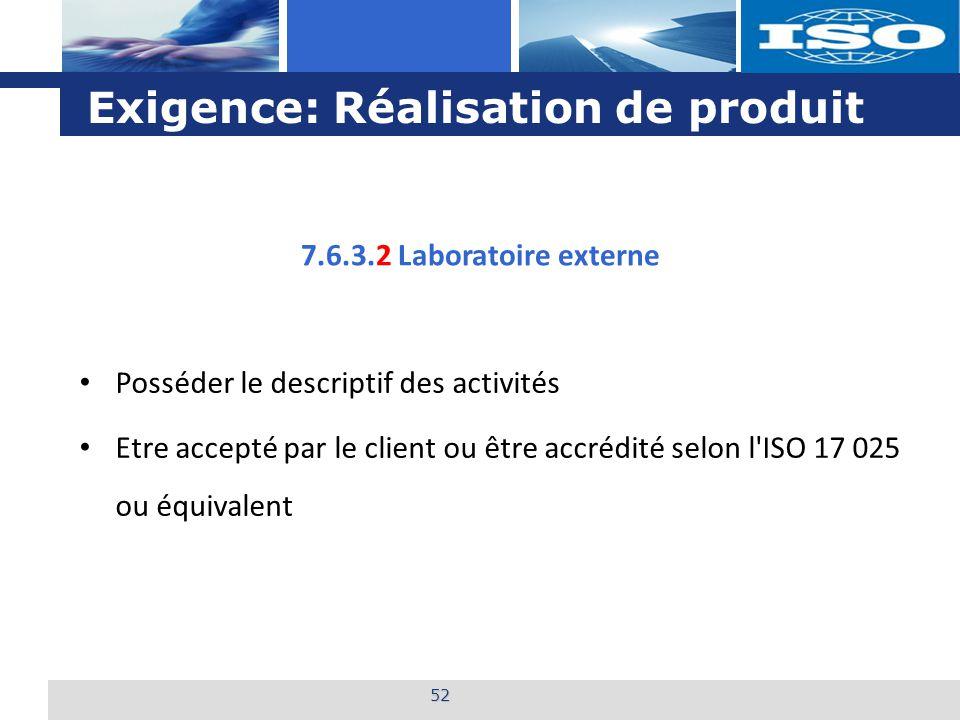 L o g o Exigence: Réalisation de produit 52 7.6.3.2 Laboratoire externe Posséder le descriptif des activités Etre accepté par le client ou être accrédité selon l ISO 17 025 ou équivalent
