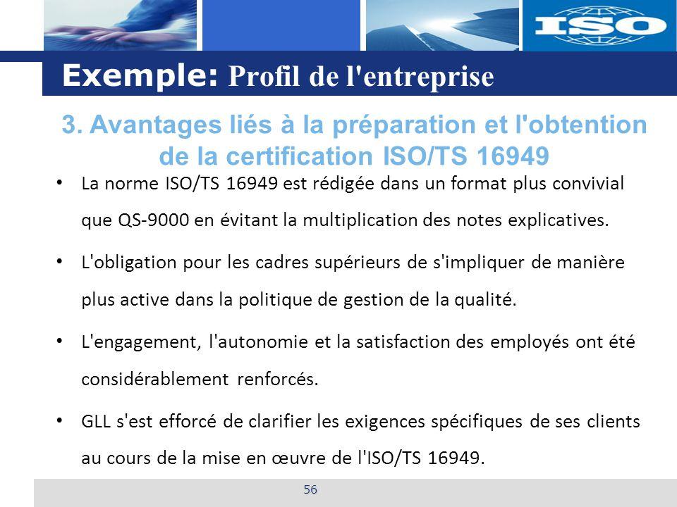 L o g o Exemple: Profil de l entreprise 56 La norme ISO/TS 16949 est rédigée dans un format plus convivial que QS-9000 en évitant la multiplication des notes explicatives.