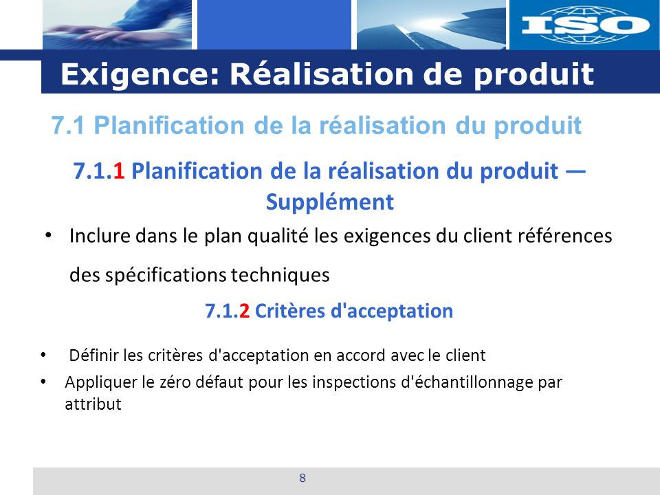 L o g o Exigence: Réalisation de produit 8 7.1.1 Planification de la réalisation du produit — Supplément Inclure dans le plan qualité les exigences du client références des spécifications techniques Définir les critères d acceptation en accord avec le client Appliquer le zéro défaut pour les inspections d échantillonnage par attribut 7.1.2 Critères d acceptation 7.1 Planification de la réalisation du produit