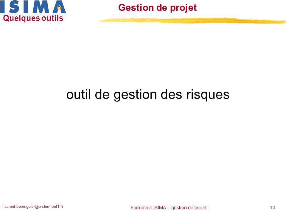 laurent.berenguier@u-clermont1.fr 10 Formation ISIMA – gestion de projet Gestion de projet Quelques outils outil de gestion des risques