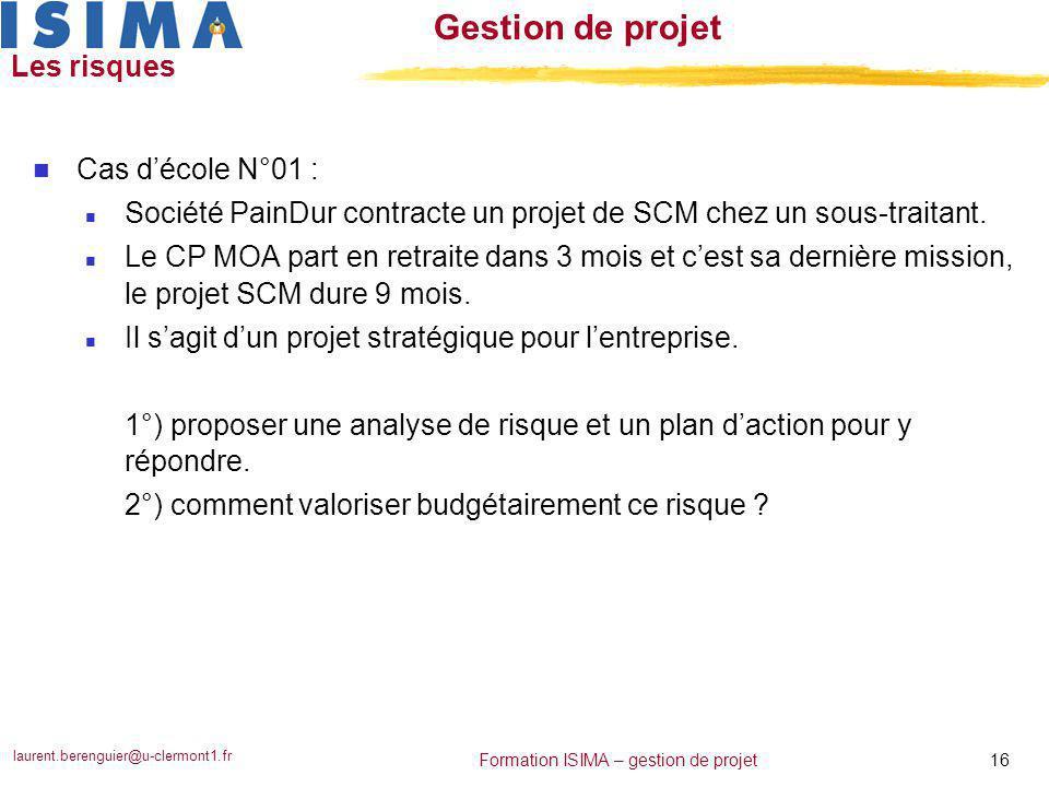 laurent.berenguier@u-clermont1.fr 16 Formation ISIMA – gestion de projet Gestion de projet Les risques n Cas d'école N°01 : n Société PainDur contract