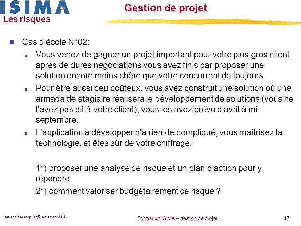 laurent.berenguier@u-clermont1.fr 17 Formation ISIMA – gestion de projet Gestion de projet Les risques n Cas d'école N°02: n Vous venez de gagner un p
