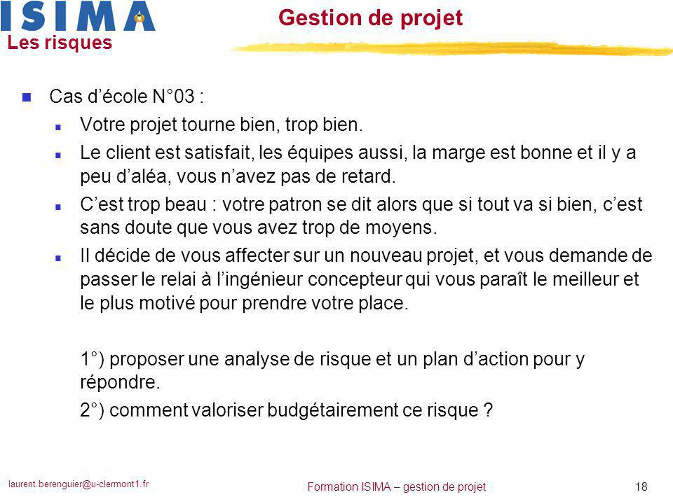 laurent.berenguier@u-clermont1.fr 18 Formation ISIMA – gestion de projet Gestion de projet Les risques n Cas d'école N°03 : n Votre projet tourne bien