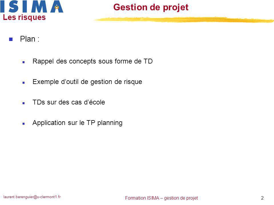 laurent.berenguier@u-clermont1.fr 3 Formation ISIMA – gestion de projet Gestion de projet Les risques : rappel des concepts n TD : répondez aux questions … m 0°) Qu'est qu'un risque sur un projet .
