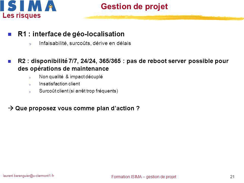 laurent.berenguier@u-clermont1.fr 21 Formation ISIMA – gestion de projet Gestion de projet Les risques n R1 : interface de géo-localisation m Infaisab