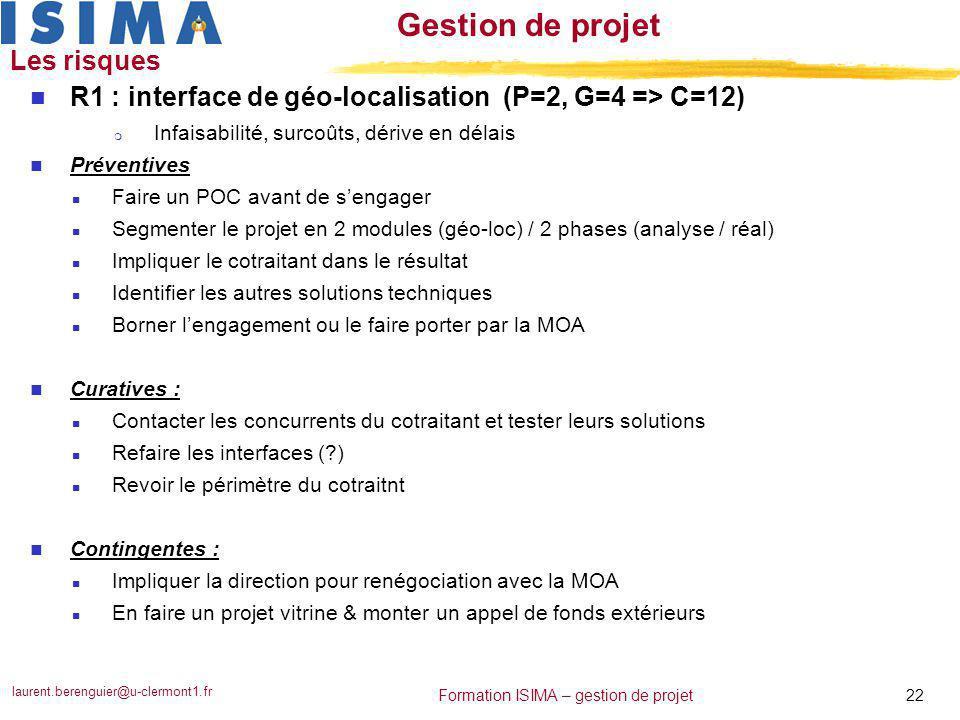 laurent.berenguier@u-clermont1.fr 22 Formation ISIMA – gestion de projet Gestion de projet Les risques n R1 : interface de géo-localisation (P=2, G=4