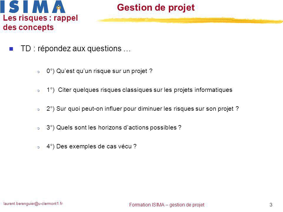 laurent.berenguier@u-clermont1.fr 3 Formation ISIMA – gestion de projet Gestion de projet Les risques : rappel des concepts n TD : répondez aux questi