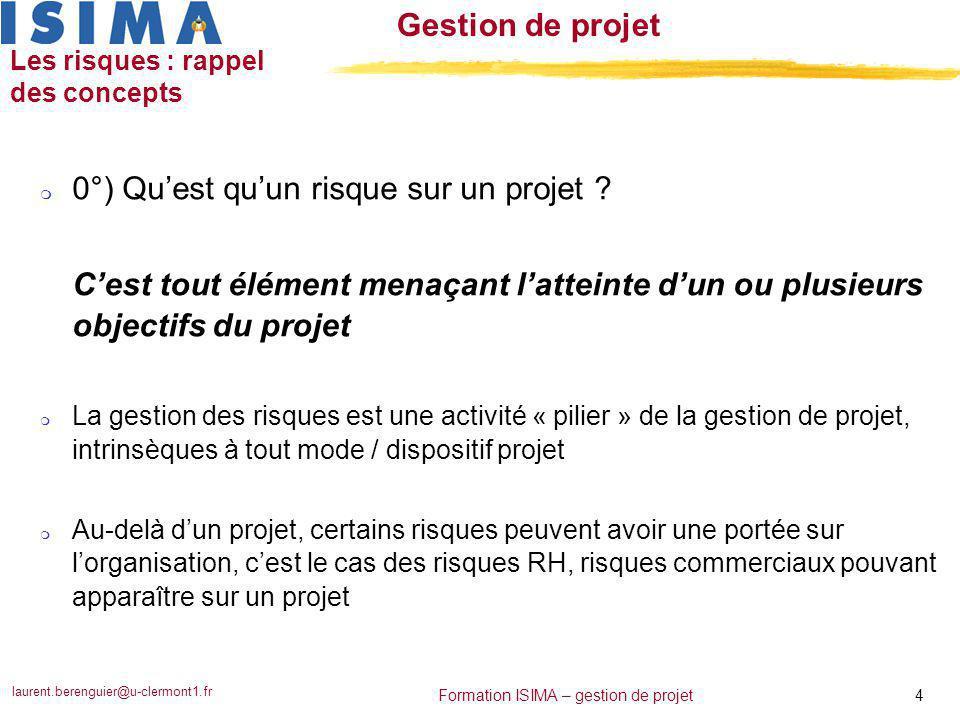 laurent.berenguier@u-clermont1.fr 4 Formation ISIMA – gestion de projet Gestion de projet Les risques : rappel des concepts m 0°) Qu'est qu'un risque