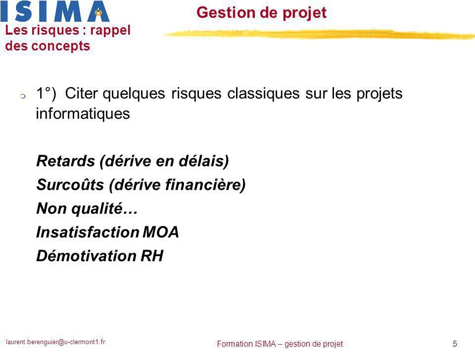 laurent.berenguier@u-clermont1.fr 5 Formation ISIMA – gestion de projet Gestion de projet Les risques : rappel des concepts m 1°) Citer quelques risqu