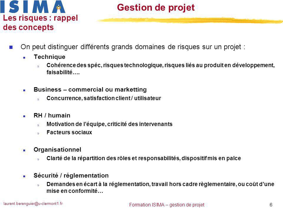 laurent.berenguier@u-clermont1.fr 6 Formation ISIMA – gestion de projet Gestion de projet Les risques : rappel des concepts n On peut distinguer diffé