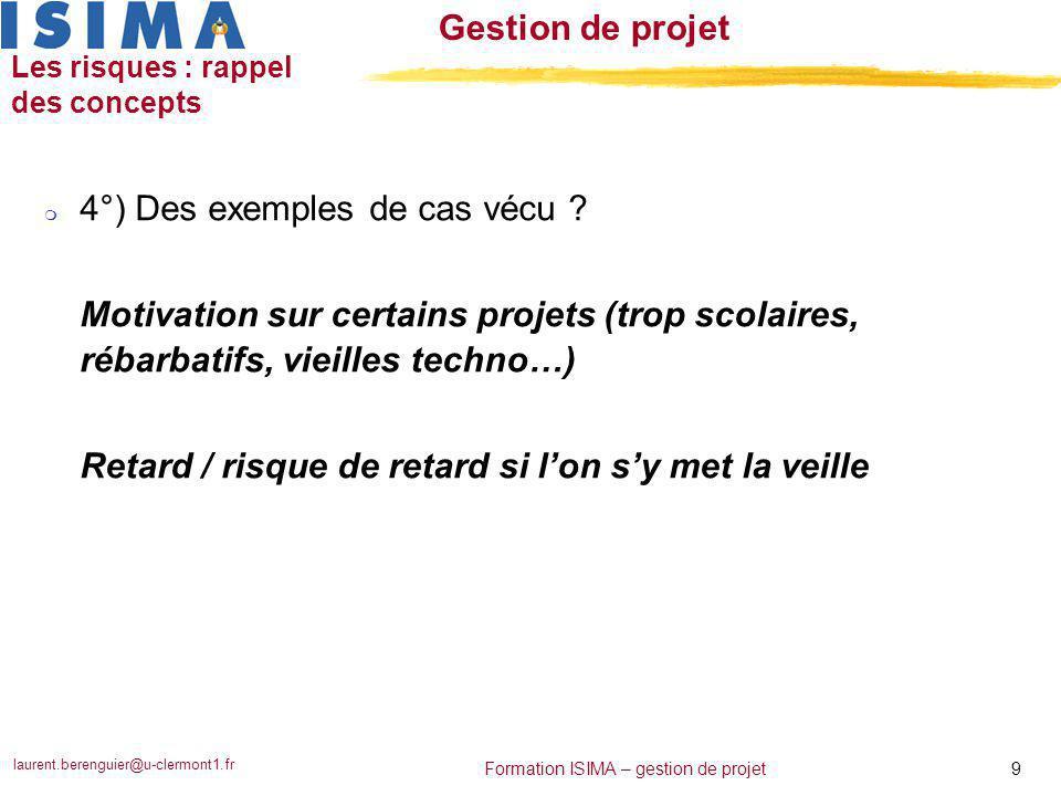laurent.berenguier@u-clermont1.fr 9 Formation ISIMA – gestion de projet Gestion de projet Les risques : rappel des concepts m 4°) Des exemples de cas