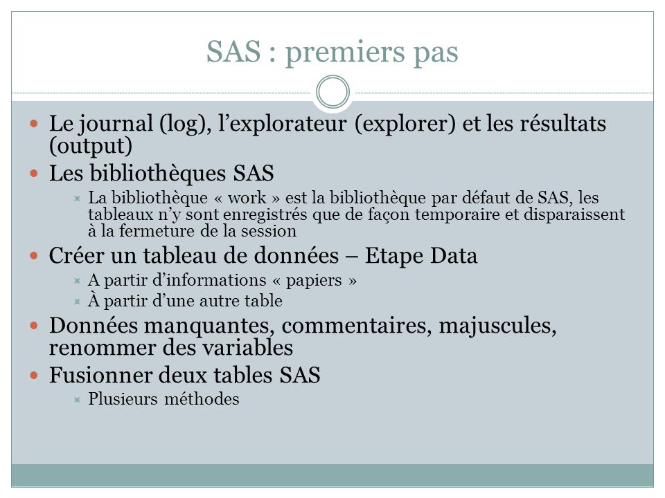 SAS : premiers pas Le journal (log), l'explorateur (explorer) et les résultats (output) Les bibliothèques SAS  La bibliothèque « work » est la biblio