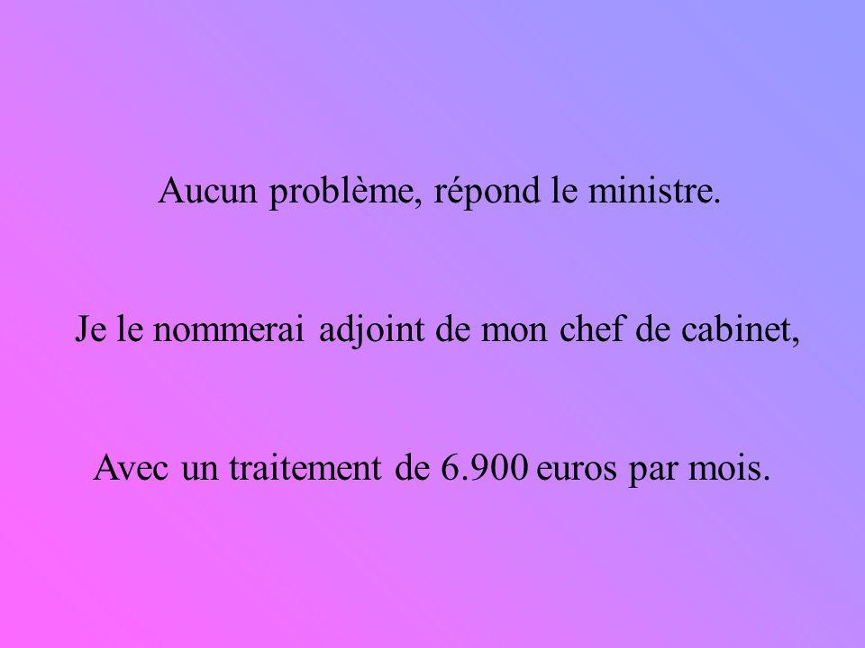 Aucun problème, répond le ministre. Je le nommerai adjoint de mon chef de cabinet, Avec un traitement de 6.900 euros par mois.