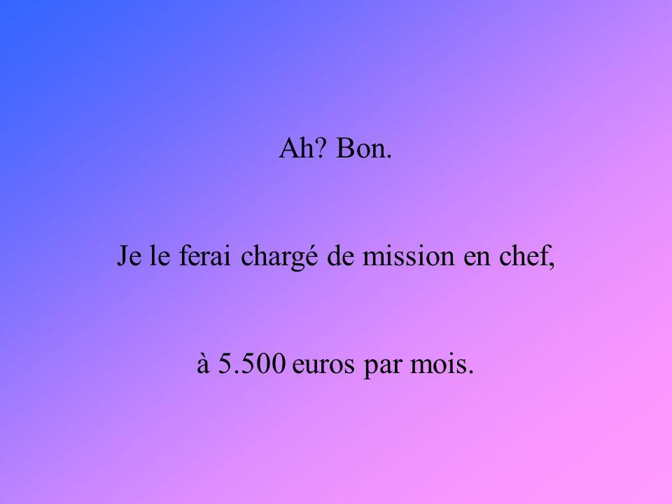 Ah? Bon. Je le ferai chargé de mission en chef, à 5.500 euros par mois.