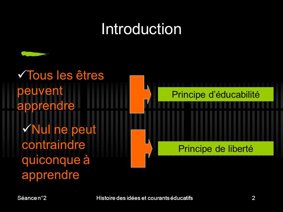 Séance n°2Histoire des idées et courants éducatifs2 Introduction Principe d'éducabilité Nul ne peut contraindre quiconque à apprendre Tous les êtres p