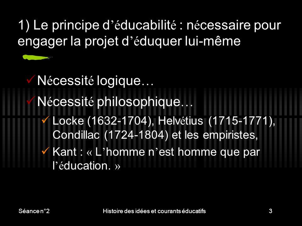 Séance n°2Histoire des idées et courants éducatifs3 1) Le principe d 'é ducabilit é : n é cessaire pour engager la projet d 'é duquer lui-même N é ces