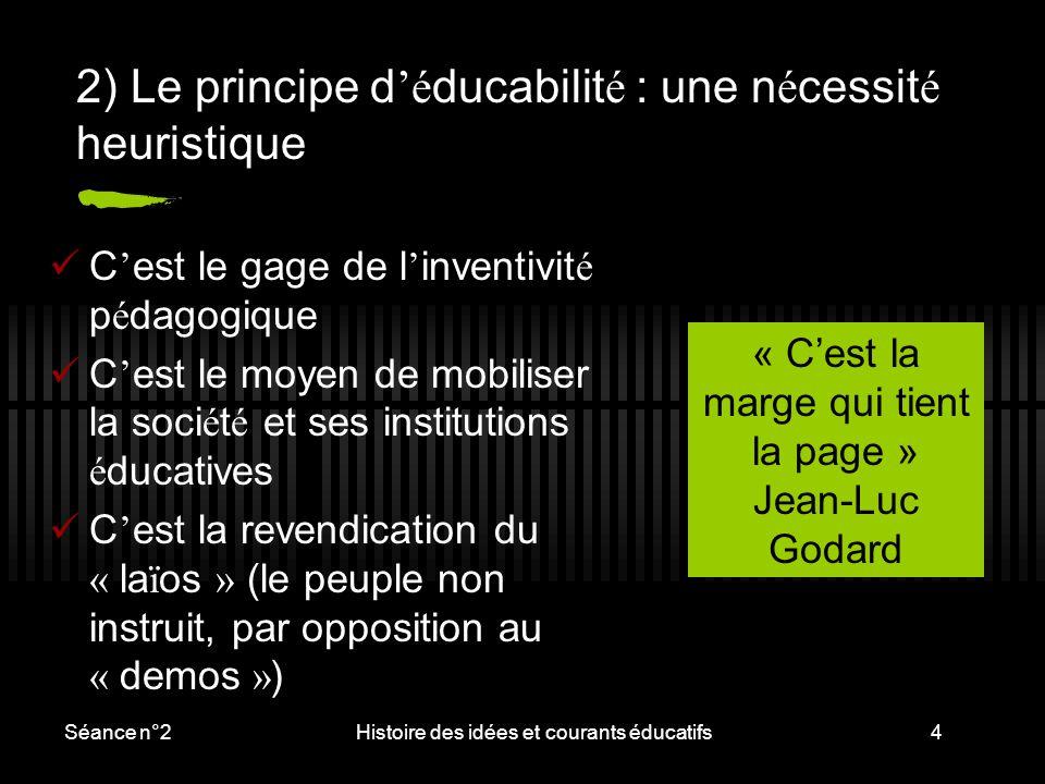 Séance n°2Histoire des idées et courants éducatifs4 2) Le principe d 'é ducabilit é : une n é cessit é heuristique C ' est le gage de l ' inventivit é