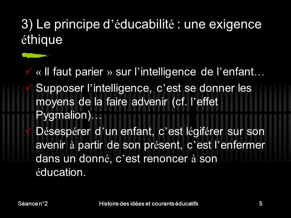 Séance n°2Histoire des idées et courants éducatifs5 3) Le principe d 'é ducabilit é : une exigence é thique « Il faut parier » sur l ' intelligence de