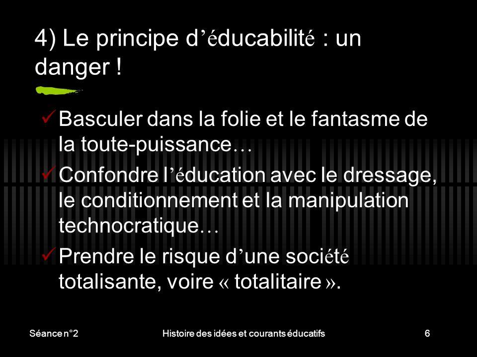 Séance n°2Histoire des idées et courants éducatifs6 4) Le principe d 'é ducabilit é : un danger ! Basculer dans la folie et le fantasme de la toute-pu
