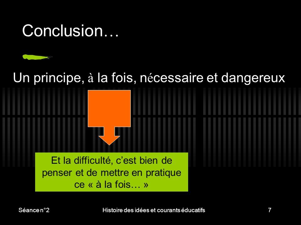 Séance n°2Histoire des idées et courants éducatifs7 Conclusion … Un principe, à la fois, n é cessaire et dangereux Et la difficulté, c'est bien de pen