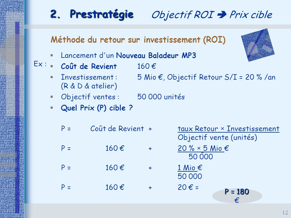12 2. Prestratégie Objectif ROI  Prix cible Méthode du retour sur investissement (ROI) Ex :   Lancement d'un Nouveau Baladeur MP3   Coût de Revie