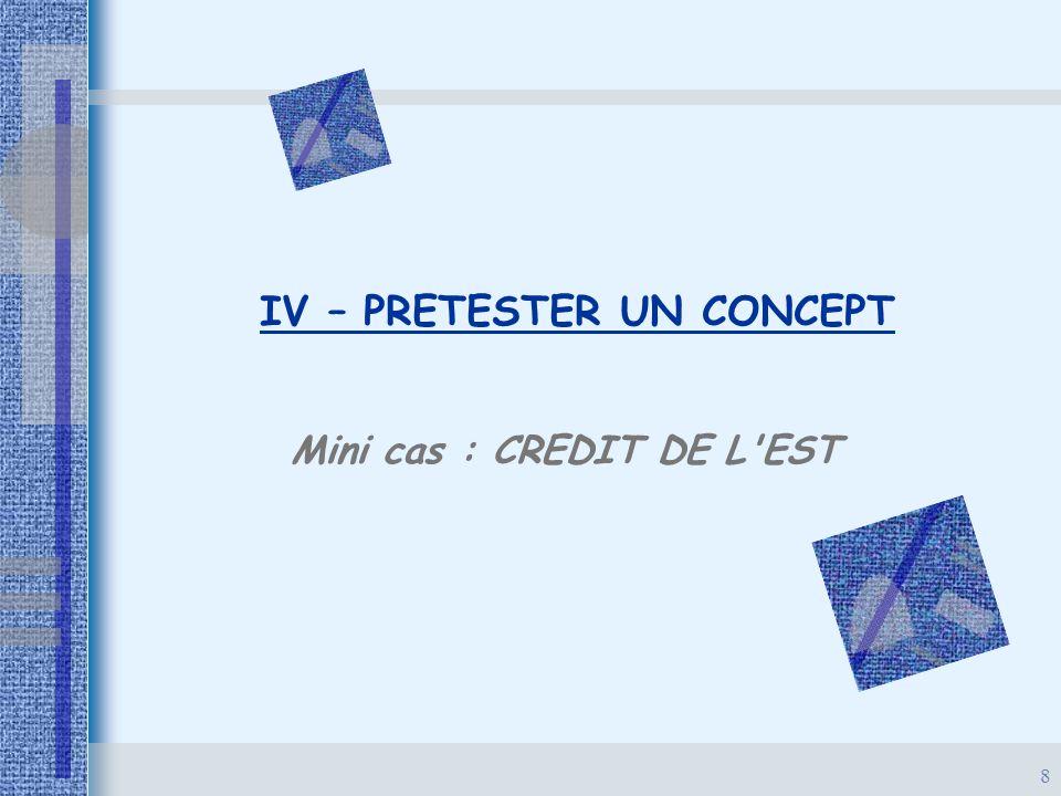 8 IV – PRETESTER UN CONCEPT Mini cas : CREDIT DE L'EST