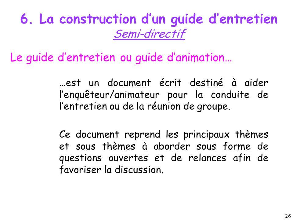 26 6. La construction d'un guide d'entretien Semi-directif Le guide d'entretien ou guide d'animation… …est un document écrit destiné à aider l'enquête