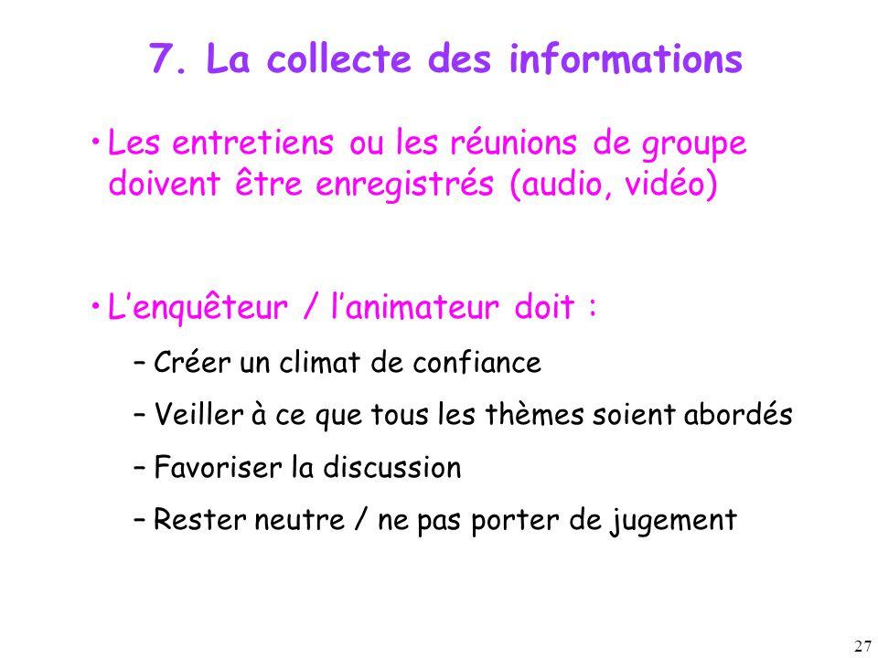 27 7. La collecte des informations Les entretiens ou les réunions de groupe doivent être enregistrés (audio, vidéo) L'enquêteur / l'animateur doit : –