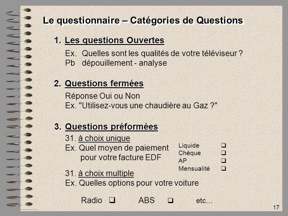17 Le questionnaire – Catégories de Questions 1.Les questions Ouvertes Ex.Quelles sont les qualités de votre téléviseur ? Pb dépouillement - analyse 2