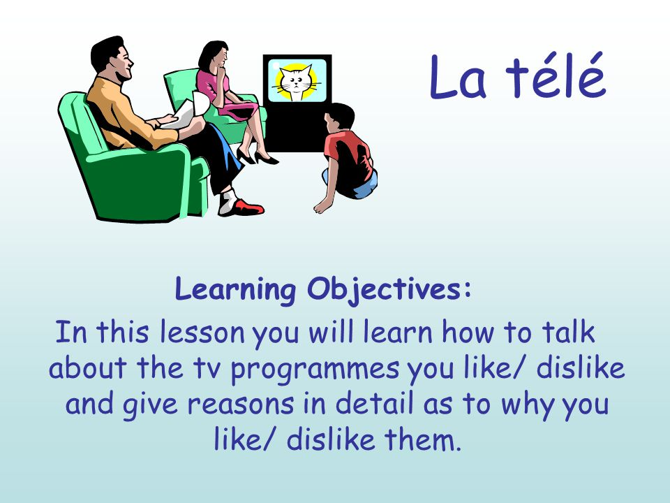 La télé Learning Objectives: In this lesson you will learn how to talk about the tv programmes you like/ dislike and give reasons in detail as to why