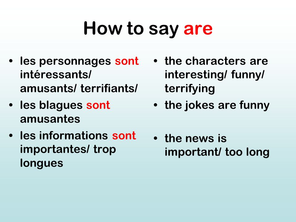 How to say are les personnages sont intéressants/ amusants/ terrifiants/ les blagues sont amusantes les informations sont importantes/ trop longues the characters are interesting/ funny/ terrifying the jokes are funny the news is important/ too long