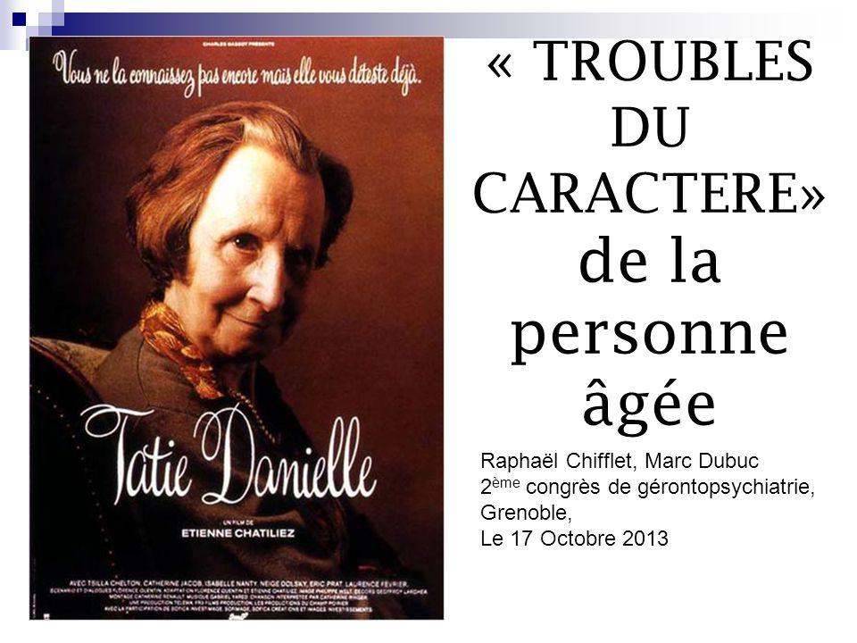 « TROUBLES DU CARACTERE» de la personne âgée Raphaël Chifflet, Marc Dubuc 2 ème congrès de gérontopsychiatrie, Grenoble, Le 17 Octobre 2013