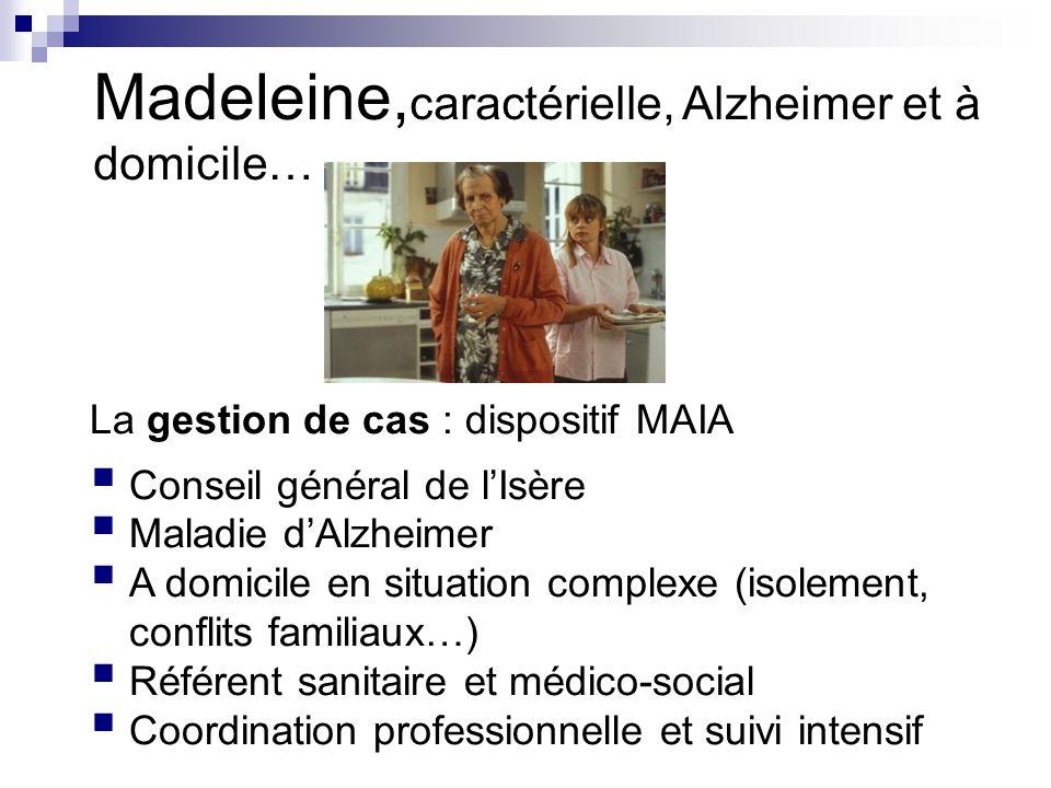 La gestion de cas : dispositif MAIA  Conseil général de l'Isère  Maladie d'Alzheimer  A domicile en situation complexe (isolement, conflits familiaux…)  Référent sanitaire et médico-social  Coordination professionnelle et suivi intensif Madeleine, caractérielle, Alzheimer et à domicile…