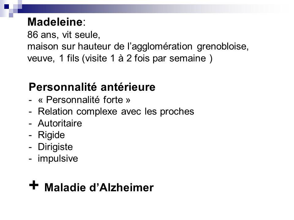 Personnalité antérieure -« Personnalité forte » -Relation complexe avec les proches -Autoritaire -Rigide -Dirigiste -impulsive Madeleine: 86 ans, vit seule, maison sur hauteur de l'agglomération grenobloise, veuve, 1 fils (visite 1 à 2 fois par semaine ) + Maladie d'Alzheimer