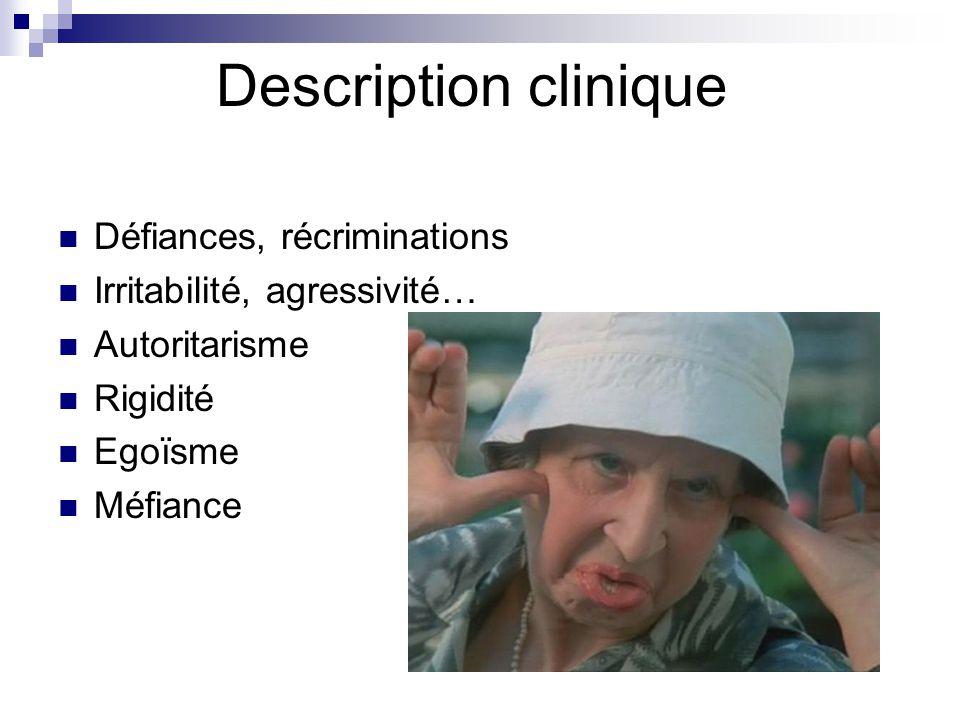 Description clinique Défiances, récriminations Irritabilité, agressivité… Autoritarisme Rigidité Egoïsme Méfiance