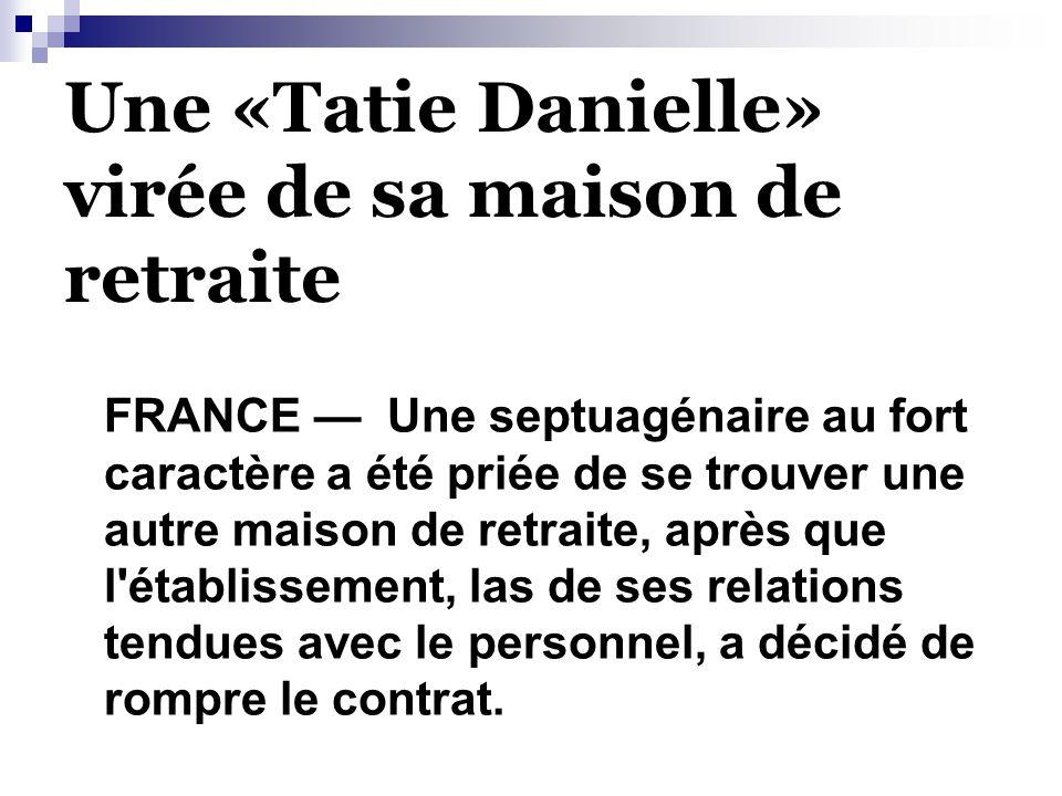 Une «Tatie Danielle» virée de sa maison de retraite FRANCE — Une septuagénaire au fort caractère a été priée de se trouver une autre maison de retraite, après que l établissement, las de ses relations tendues avec le personnel, a décidé de rompre le contrat.